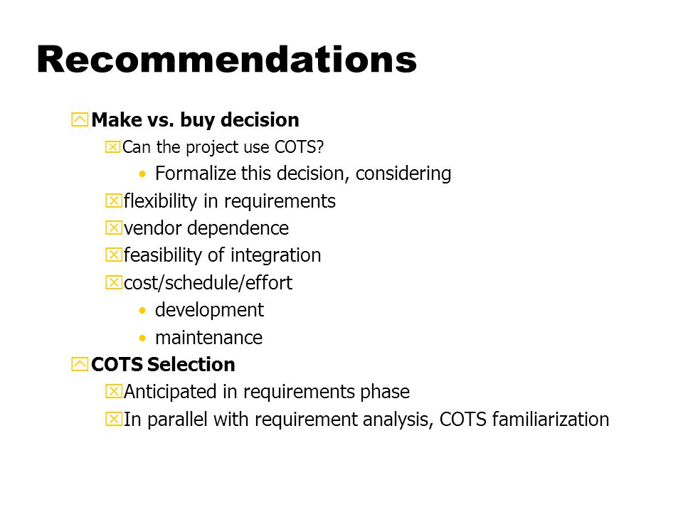 Recommendations yFeasibility study xPrototype high level architecture, xFirst hand experience with COTS (functionality, vendor) Integration problems Costs, risks yDesign xDeeper level design of glueware and integration xIntegration issues interaction / dependency model incompatibility analysis xReview costs and risks