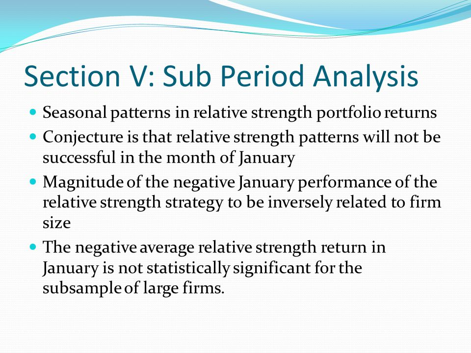 Section V: Sub Period Analysis For Table IV: The relative strength portfolios are formed based on 6-month lagged returns and held for 6 months.