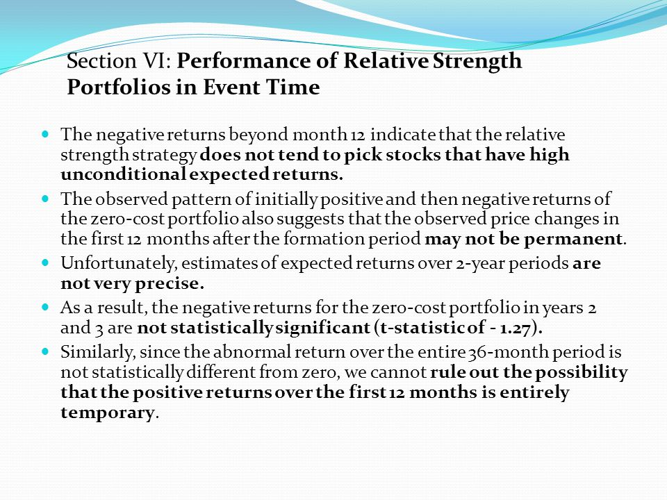 Section VII: Back-Testing the Strategy Replicate the test in Table VII, which tracks the performance of the 6-month relative strength portfolio in event time for both the 1927 to 1940 time period and the 1941 to 1964 time period Market was extremely volatile and experienced a significant degree of mean reversion in the 1927 to 1940 period In contrast, the market s volatility in the 1941 to 1964 period was similar to the volatility in the 1965 to 1989 period and the market index did not exhibit mean reversion in the post-1940 period.