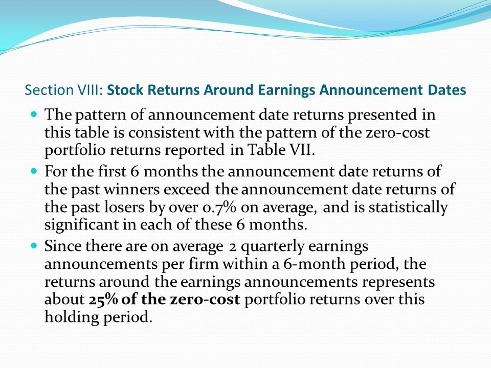 Section VIII: Stock Returns Around Earnings Announcement Dates The negative announcement period returns in later months are consistent with the negative relative strength portfolio returns beyond month 12 documented earlier (see Table VII).