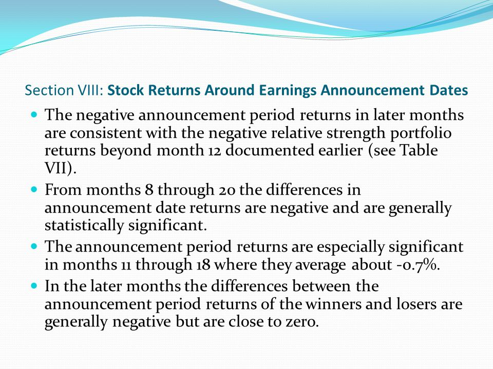 Section VIII: Stock Returns Around Earnings Announcement Dates Bernard and Thomas find that average returns around quarterly earnings announcement dates are significantly positive following a favorable earnings surprise in the previous quarter.