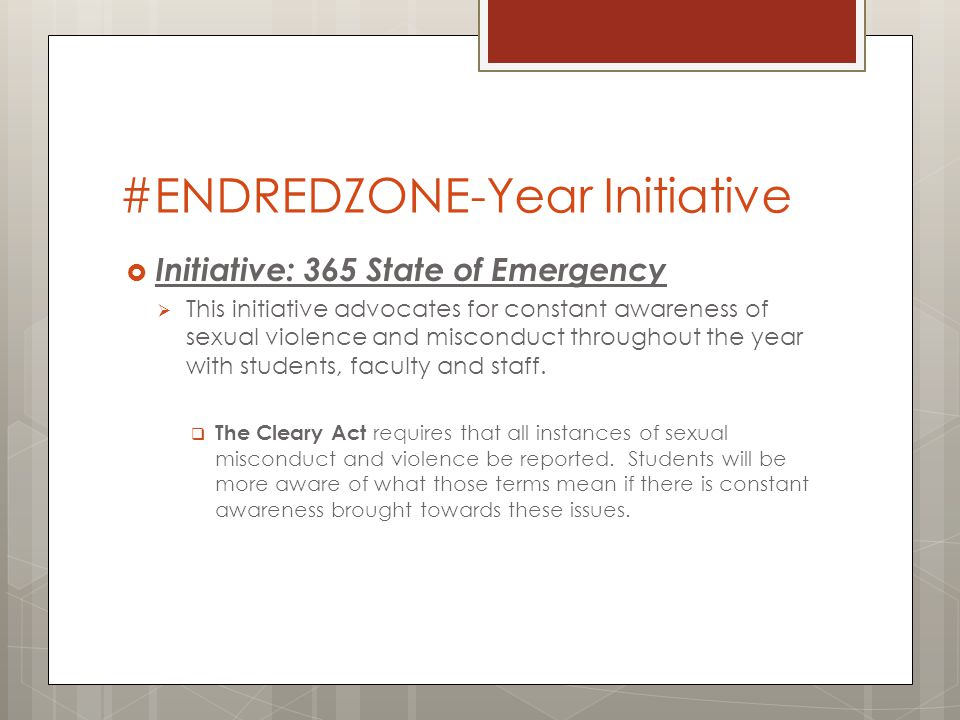 #ENDREDZONE-Year Initiative Initiative- 365 State of Emergency Residence halls are the hosts of large amounts of students abiding in one place, it is essential that frequent awareness is publicized and adopted regarding sexual misconduct and violence permeates the buildings.