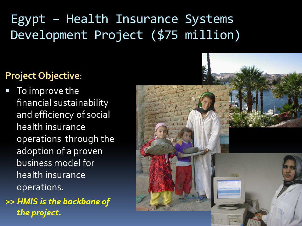 Egypt – Health Insurance Systems Development Project New operational procedures for: Contribution management Claims management, Utilization management, including fraud control approved by the health insurance Board INDICATORS % of health insurance claims captured and processed through the new business management systems % of electronically processed claims rejected or escalated for medical appropriateness vs.