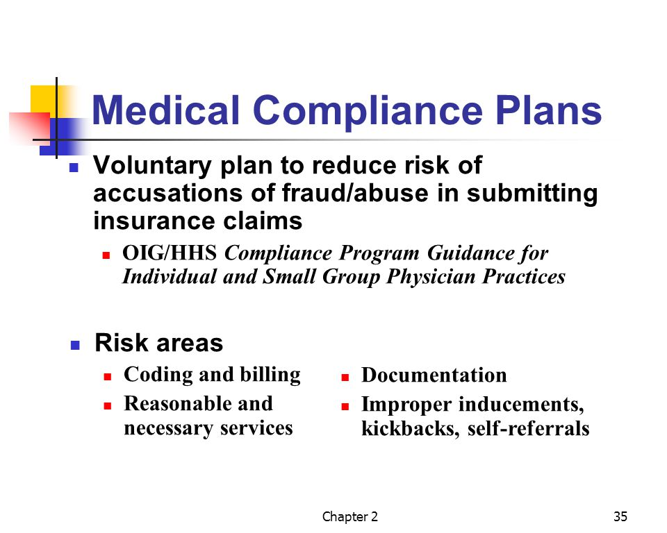 Chapter 236 Medical Compliance Plans (contd) Aim to prevent submission of erroneous claims or unlawful conduct involving federal health care programs Seven basic elements Written policies and procedures Designation of a chief compliance officer Training and education programs Effective line of communication Auditing and monitoring Well-publicized disciplinary directives Prompt corrective action