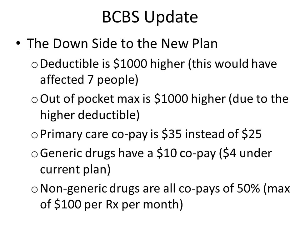 BCBS Update The Up Side of the New Plan o Specialist, therapy, urgent care, and emergency department visits all have co-pays now (current plan paid nothing until deductible met) o Specialist/Therapy/Urgent Care $70 o Emergency Room $500 o Hospital outpatient and ambulatory surgery 30/70 after deductible (currently 50/50 after deductible) o No inpatient hospital co-pay (currently $250) o The new plan is about $10,000 more overall, but employee premium will remain at $100 per month for this year