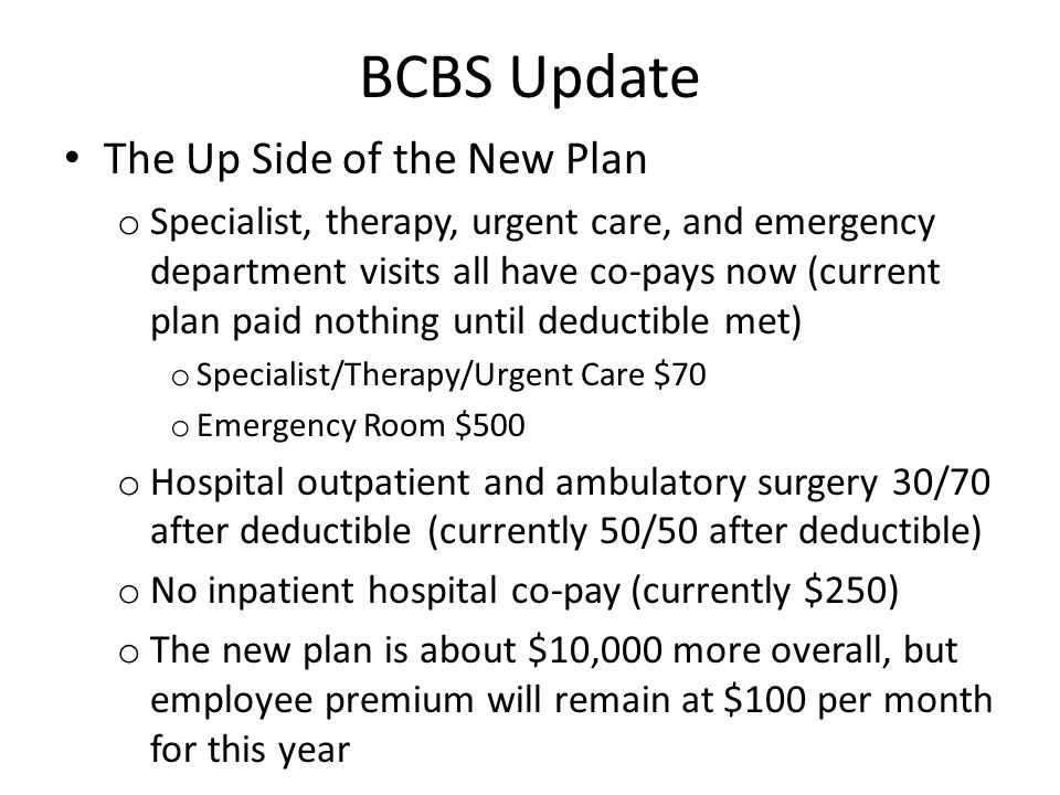 BCBS Update The Up Side of the New Plan (Continued) o Mental health office visits $70 co-pay (currently only after deductible) o Substance abuse services $70 co-pay (currently only after deductible) o Infertility services $35 or $70 co-pay, $5000 lifetime max (currently only after deductible)