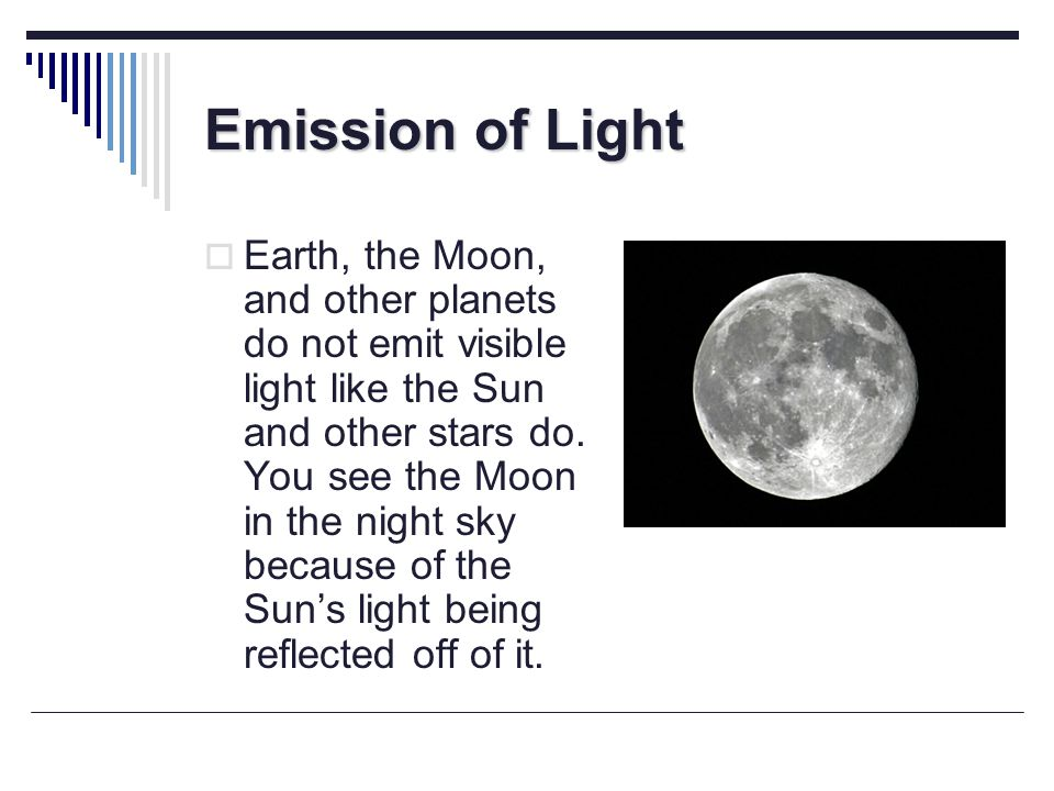 Emission of Light Although the Moon and other planets do not emit visible light, it doesnt mean that they do not emit electromagnetic radiation.