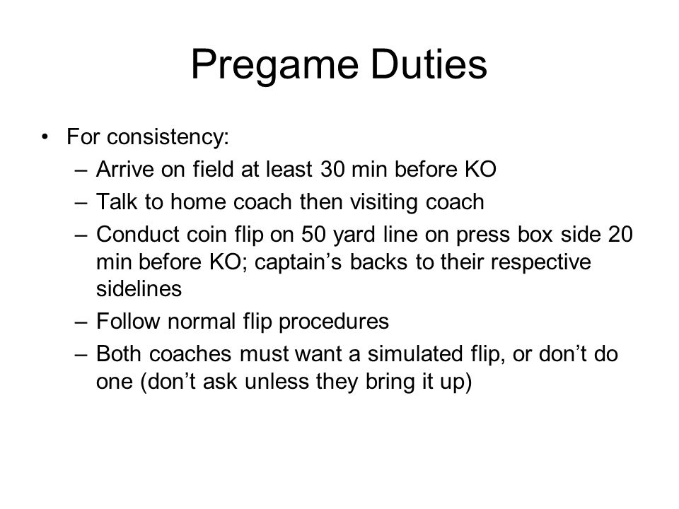 Pregame Duties (cont.) Walk the field and have any concerns dealt with; check the field; dont just saunter around it; Dont be a five- man gaggle, i.e., R and LJ go one direction – U, L, BJ go the other; meet half way and then take care of other pregame duties If you do a real or simulated flip 3 min.