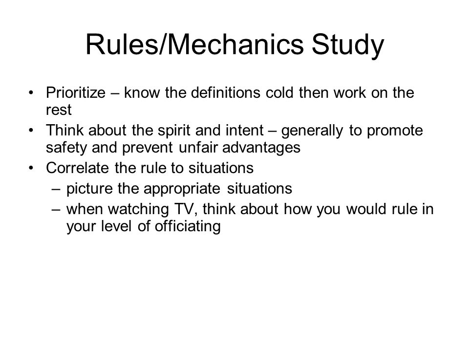 Rules/Mechanics Study ( Cont.) Use memory aids Get together with your crew prior to the season Work on small chunks at a time Work as many preseason scrimmages as possible