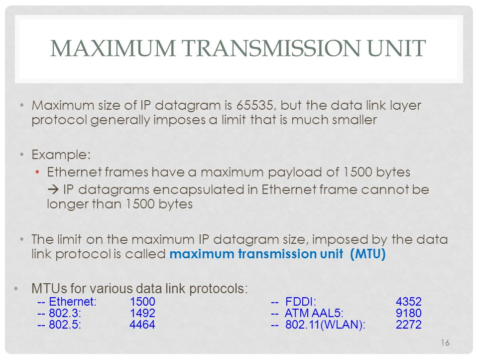 IP FRAGMENTATION MTUs: FDDI: 4352 Ethernet: 1500 Fragmentation : IP router splits the datagram into several datagram Fragments are reassembled at receiver What if the size of an IP datagram exceeds the MTU.