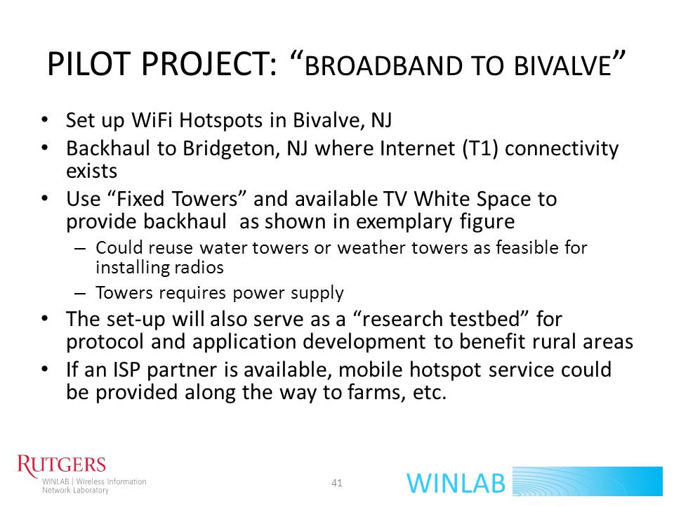 WINLAB PILOT PROJECT: BROADBAND TO BIVALVE Hardware: Radio Router Node based on currently available second generation ORBIT platform – Multiple radio interfaces: 802.11 (wifi), 802.16 (wimax), LTE, ZigBee, Bluetooth, CRKit (whitespace capable) Software: Whitespace Routing Protocol optimized for throughput – Local (hotspot) support – Caching capabilities 42
