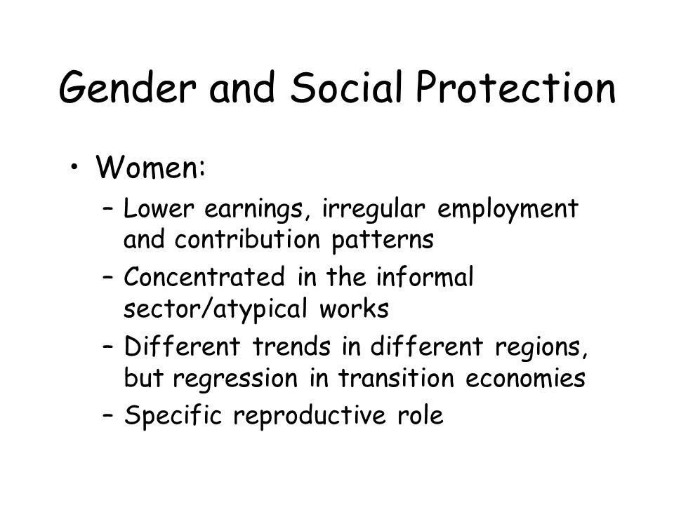 Gender and Social Protection Its necessary to find innovative solutions to –eliminate existing discrimination –extend coverage to those who are now excluded –meet specific needs of the workers, women and men, within their different roles, concerns, constraits
