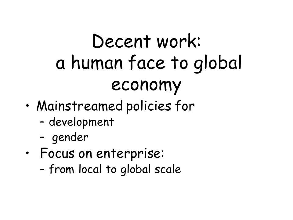 Decent work: mainstreaming development Copenhagen: complementarity of economic and social development ILO advocacy role: –Research (empirical evidence-theoretical justification) –Focus on the working poor –Institution building for participation and social dialogue