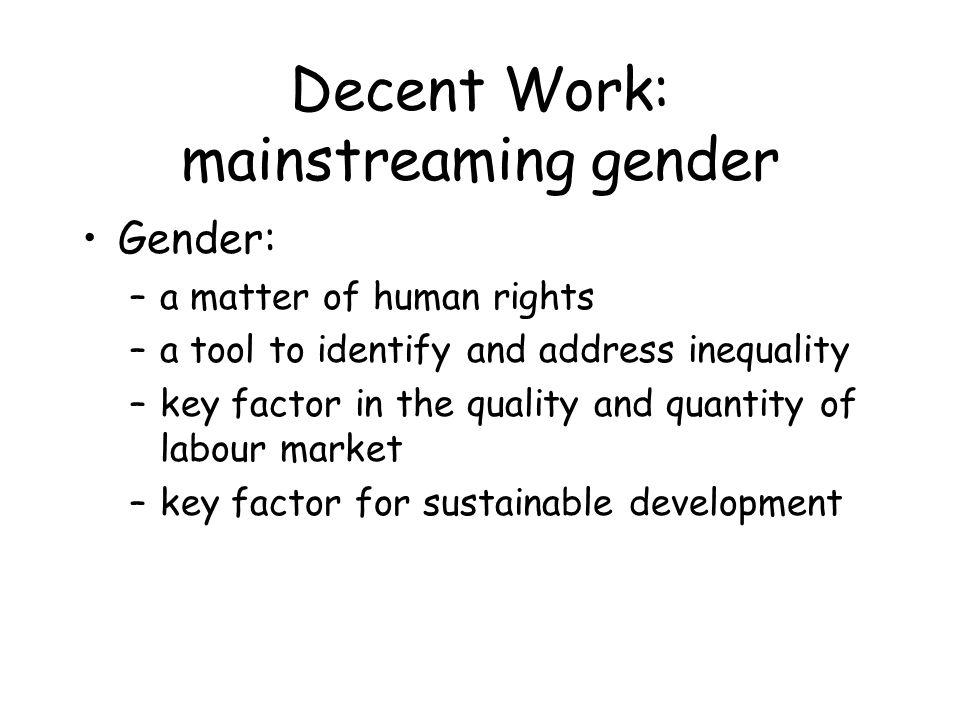 Decent Work: mainstreaming gender The world of work seen through a gender perspective to: –analyze economic and social roles –identify forces leading to inequality –address de jure and de facto inequality