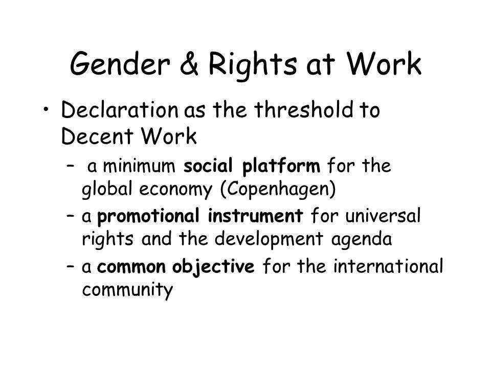 Gender & Rights at Work Follow-up to the Declaration sustains: –Womens socio-economic empowerment, also in the informal economy –New avenues for womens representation in social dialogue –Further ratification of core conventions –Implementation of fundamental principles and rights