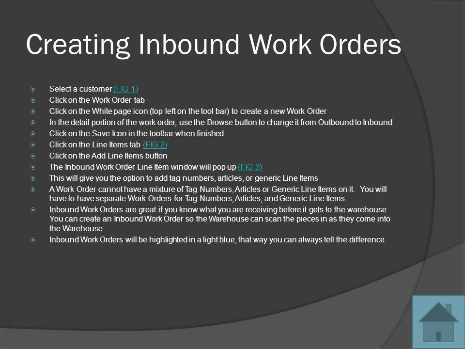Creating Outbound Work Orders There are 2 ways to create Outbound Work Orders The First way: Select a customer (FIG 4)(FIG 4) Click on the Inventory tab Select a piece of inventory Right Click on the inventory piece A menu will pop up You will have many options, one of which is to add that piece of inventory to a new or existing Work Order.