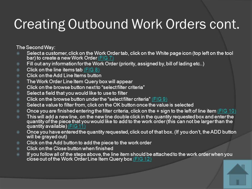 Processing Work Orders There are ways to process Work Orders: The First way Scanning the inventory piece out against the Work Order The Second way Manually processing the Work Order by Line Item Select a Work Order to process (FIG 13)(FIG 13) Click in the quantity processed box for that line item and enter the quantity requested Click TAB This will open the Line Item Inventory Processing window (FIG 14)(FIG 14) Enter the Location Out information Click OK when finished If you click Close, the Work Order will still process, but the inventory will not come out of inventory The Third way Process the entire Work Order without having to go line by line Select a Work Order to process (FIG 15)(FIG 15) Right Click on the Work Order Select Process Selected Work Order Enter Location Out Information (FIG 16)(FIG 16) Click OK when finished, and the Work Order will process