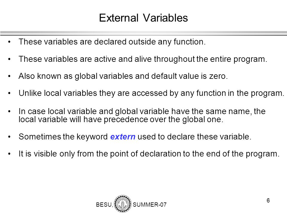 BESU, SUMMER-07 7 External variable (examples) int number; float length=7.5; main() {......