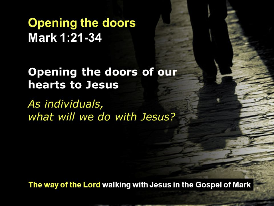 The way of the Lord walking with Jesus in the Gospel of Mark Opening the doors Mark 1:21-34 Opening the doors of our church to Jesus As a church, what will we do with Jesus?