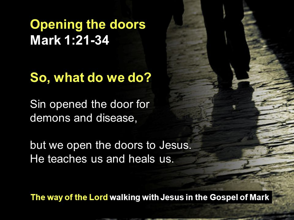 The way of the Lord walking with Jesus in the Gospel of Mark Opening the doors Mark 1:21-34 You will seek me and find me when you seek me with all your heart.