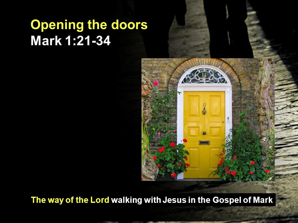 The way of the Lord walking with Jesus in the Gospel of Mark Opening the doors Mark 1:21-34 Jesus enters two buildings: - a synagogue and a house