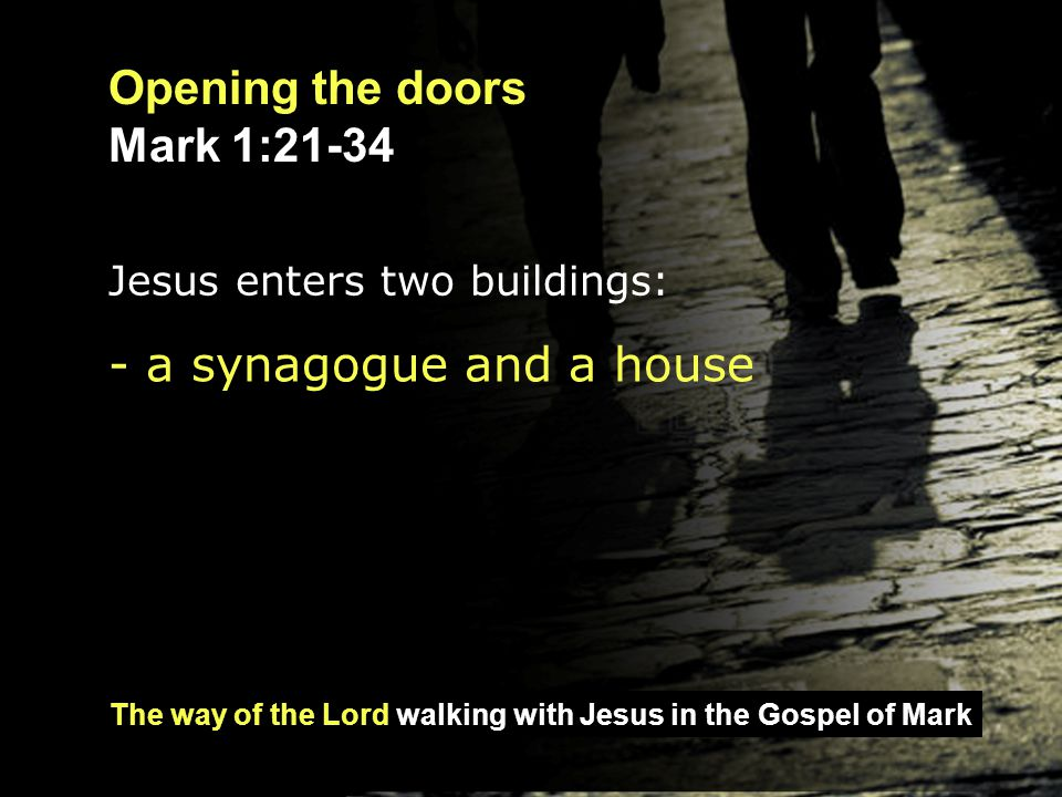 The way of the Lord walking with Jesus in the Gospel of Mark Opening the doors Mark 1:21-34 They went to Capernaum, and when the Sabbath came, Jesus went into the synagogue and began to teach.