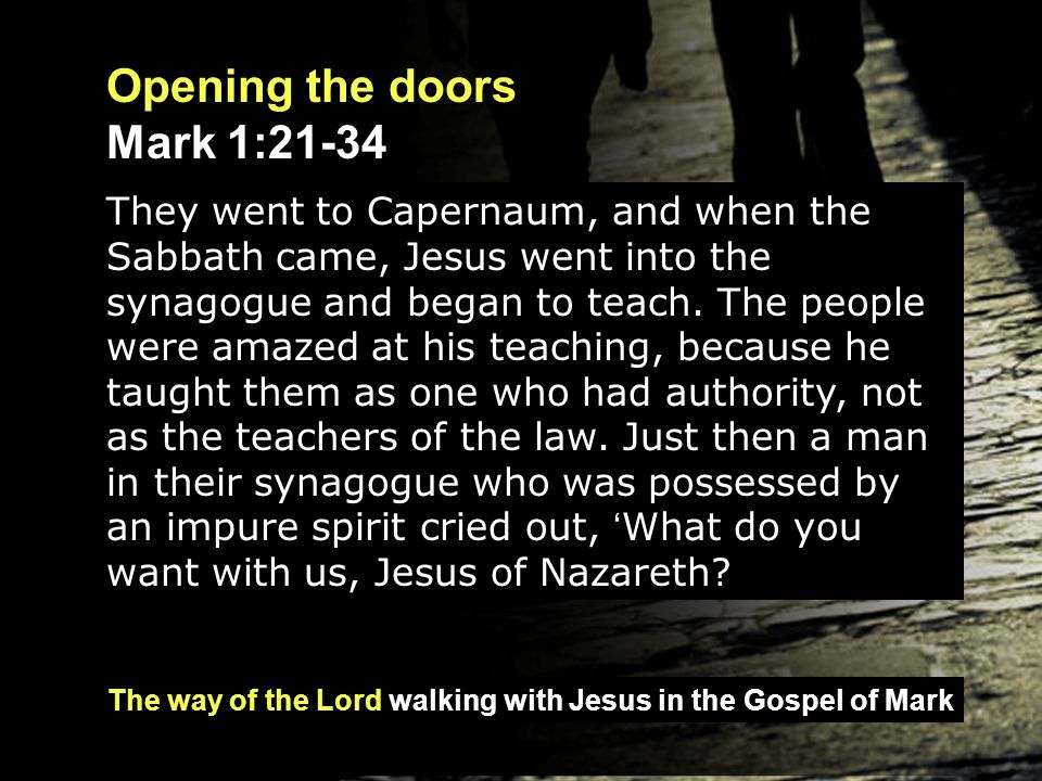 The way of the Lord walking with Jesus in the Gospel of Mark Opening the doors Mark 1:21-34 Have you come to destroy us.