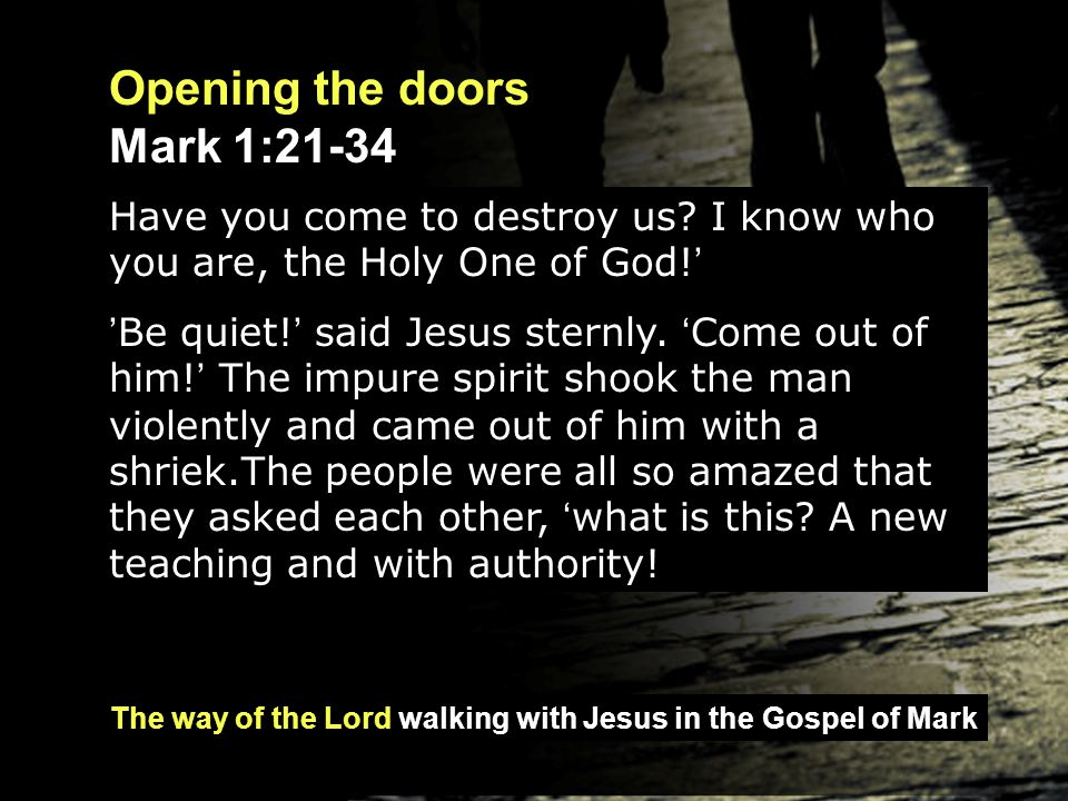 The way of the Lord walking with Jesus in the Gospel of Mark Opening the doors Mark 1:21-34 He even gives orders to impure spirits and they obey him.