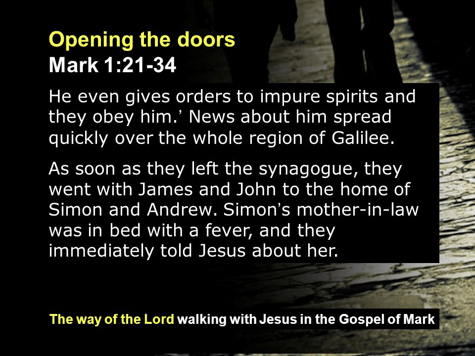 The way of the Lord walking with Jesus in the Gospel of Mark Opening the doors Mark 1:21-34 So he went to her, took her hand and helped her up.