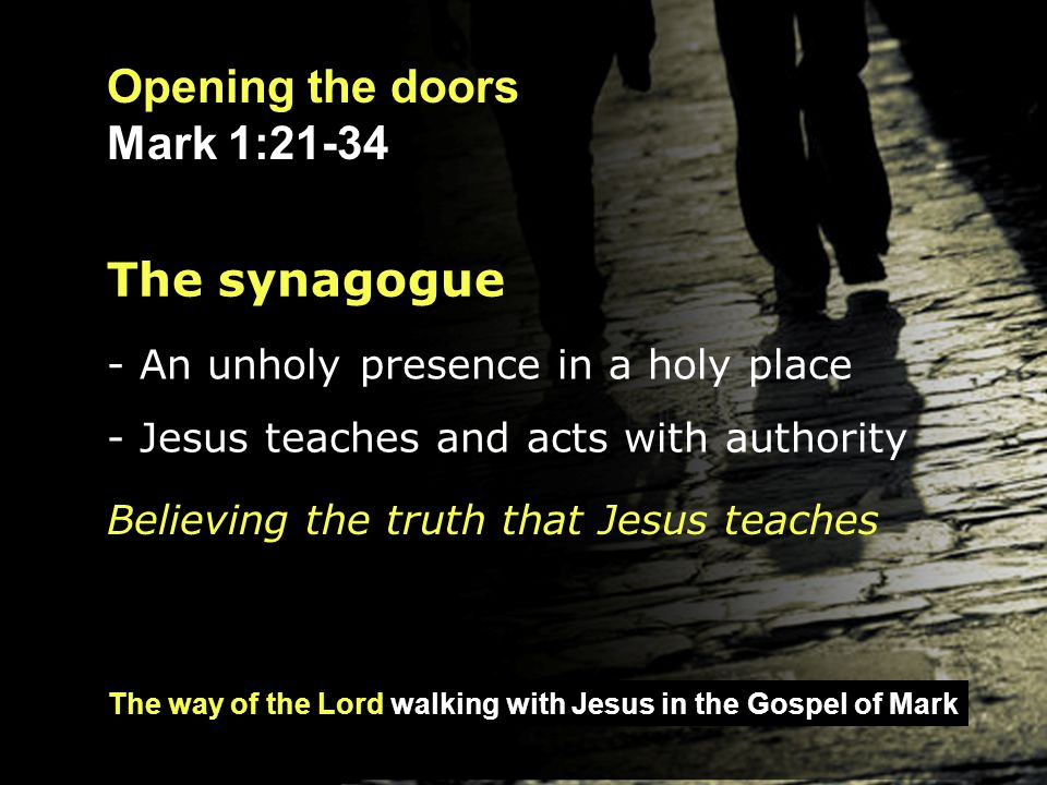 The way of the Lord walking with Jesus in the Gospel of Mark Opening the doors Mark 1:21-34 The house - A woman in need is healed - Again, Jesus teaches and acts with authority Jesus vanquishes demons and disease