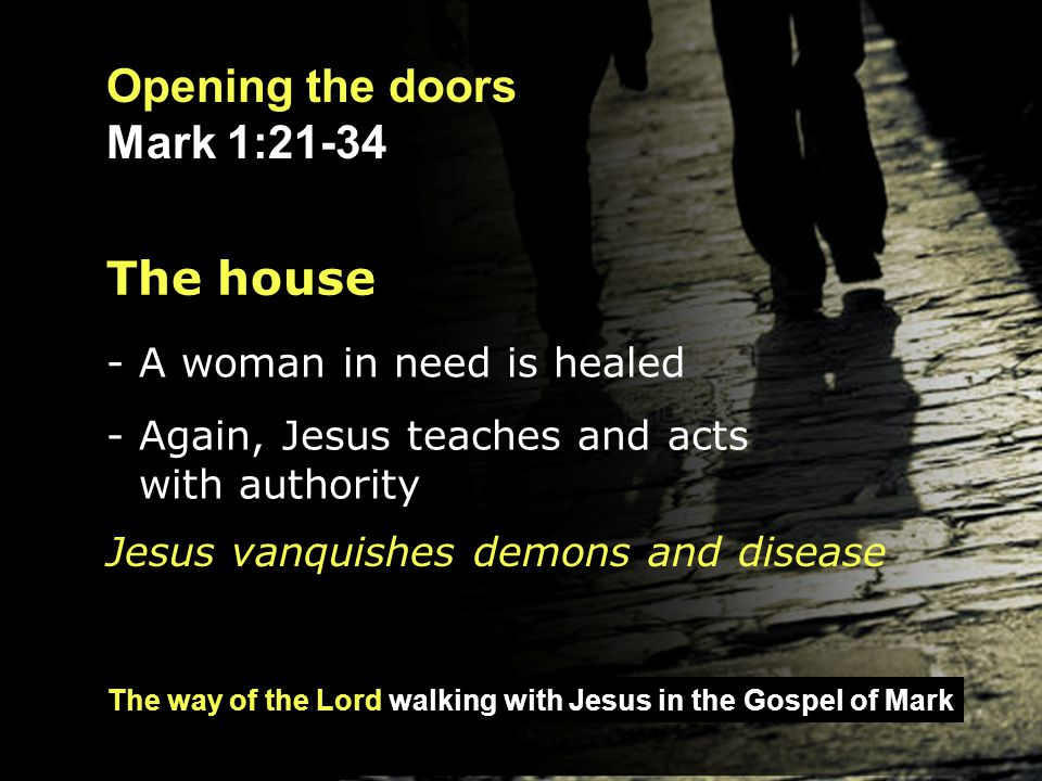 The way of the Lord walking with Jesus in the Gospel of Mark Opening the doors Mark 1:21-34 Opening the doors of our hearts to Jesus As individuals, what will we do with Jesus?