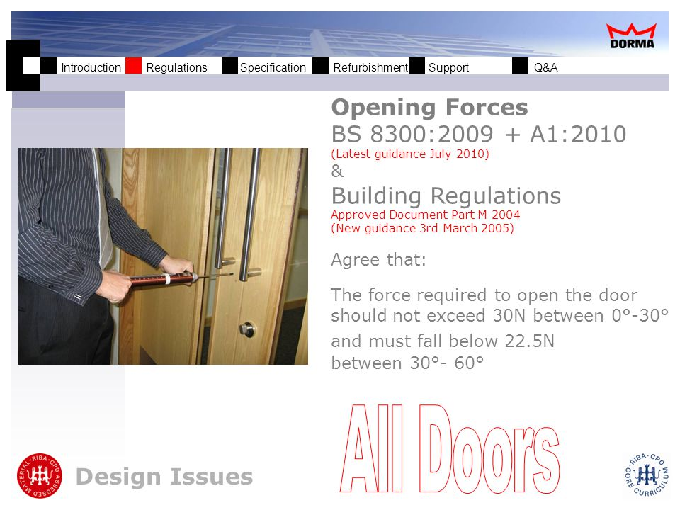 Introduction Regulations Specification Refurbishment Support Q&A It is critical to achieve both the desired maximum opening force as described in BS8300 & ADM while still maintaining the required closing force (BS EN 1154) to effectively close the door.