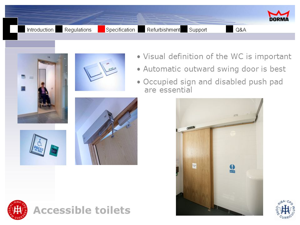 Introduction Regulations Specification Refurbishment Support Q&A Escape doors Consideration must be given to those less able in the event of building evacuation Crash bars must be fitted at the recommended height Alternative methods of opening escape doors must be provided