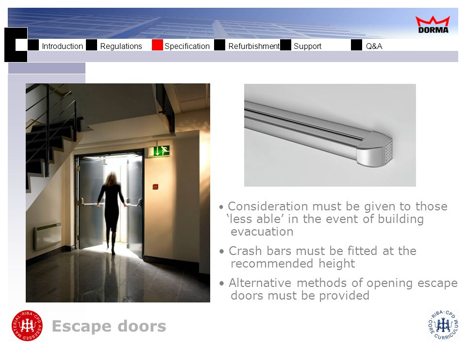 Introduction Regulations Specification Refurbishment Support Q&A Escape doors Full door-width touchbars require less force to operate Electrical operating functions for specialised applications Can be fitted to low energy door operators.