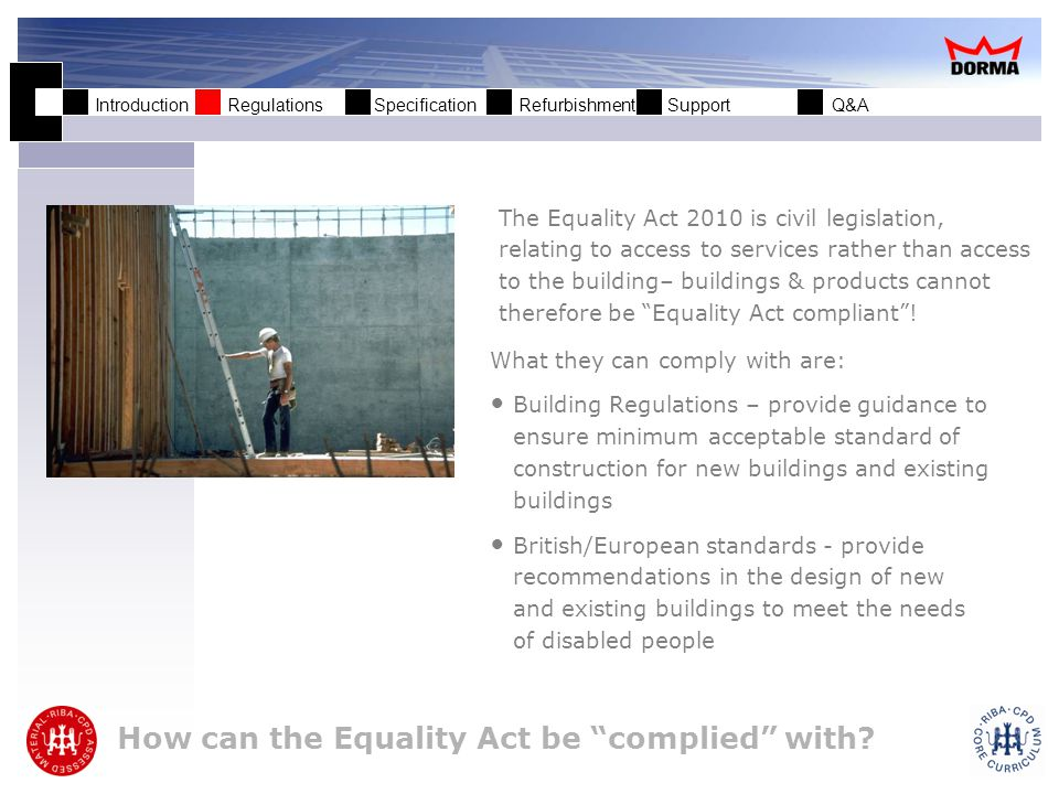 Introduction Regulations Specification Refurbishment Support Q&A The Equality Act: Best Practice BS 8300:2009 + A1:2010 (Latest guidance July 2010) Design of buildings and their approaches to meet the needs of disabled people code of practice Building Regulations Access to and use of buildings Part M England, Wales Part R Northern Ireland Section 3 Scotland