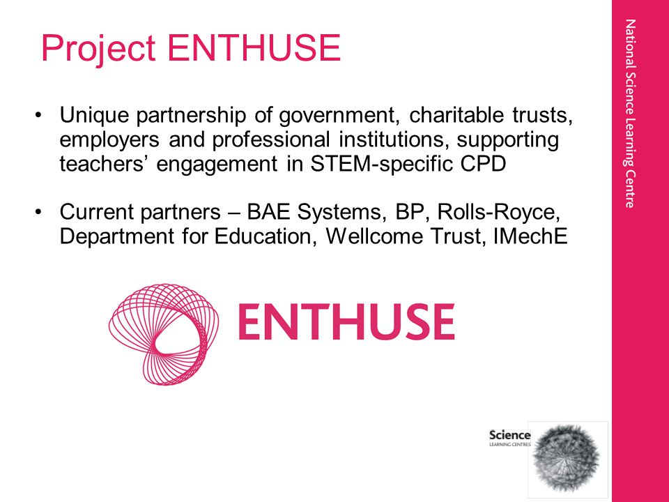 Project ENTHUSE Supports teachers interaction with NSLC through –ENTHUSE Bursaries – contributing towards costs of participation in NSLC CPD –Supporting CPD in Scotland, Wales and Northern Ireland –Partners involvement in CPD events –Teacher recognition scheme and Alumni –ENTHUSE Awards and Celebration Event – recognising and celebrating great STEM teaching across the UK