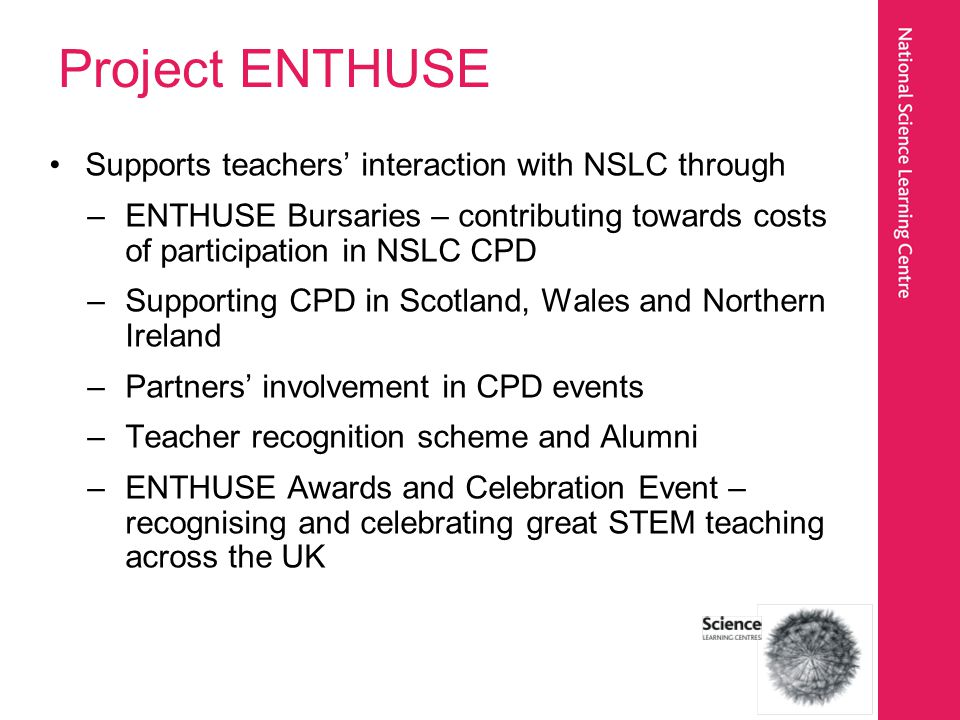 Project ENTHUSE Since being established in 2008 –Over 10,000 teachers and technicians received ENTHUSE Awards –72% of all UK state-funded secondary schools reached –Over 4,000 UK schools reached Future priorities include reaching those schools which need help the most, primary education and support for vocational routes.