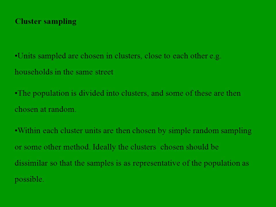 Two stage sampling If there is no sampling rime available (developing countries or face to face interviews are required and population is geographically dispersed Draw up a list of primary sampling units (PSUs) natural groups / clusters e.g.
