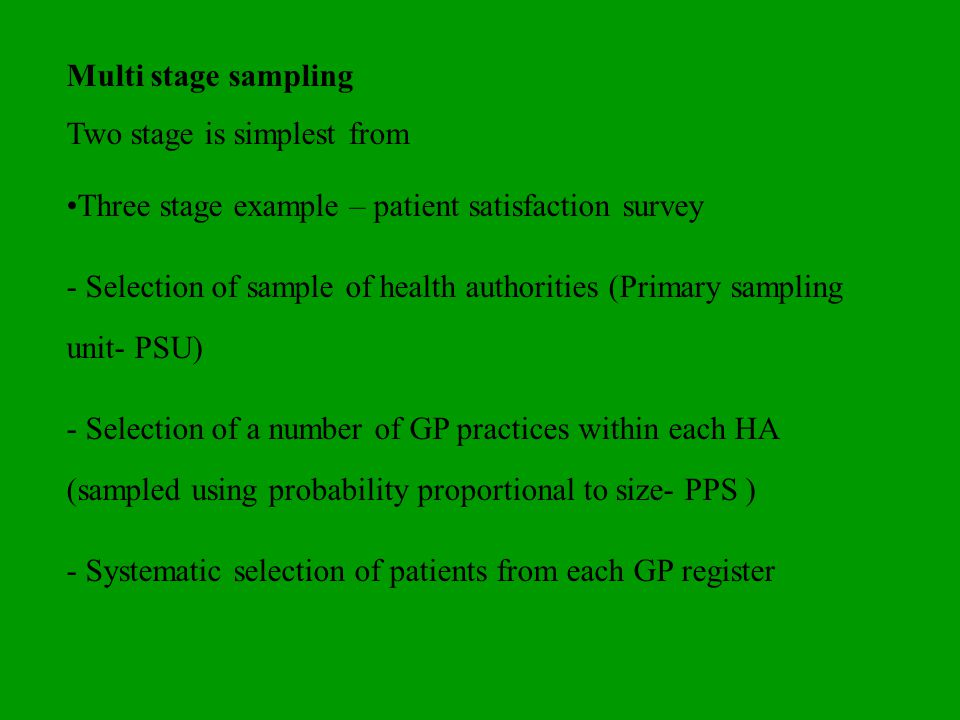 PPS Sampling Create a list of health authorities clusters (no particular order) with cumulative population size Select a systematic sample (random start) Total cumulative population size + the number of clusters= sampling interval Select units within the cluster list based on random start + sampling interval May have more than one unit in some clusters Will be covered in advanced statistics course