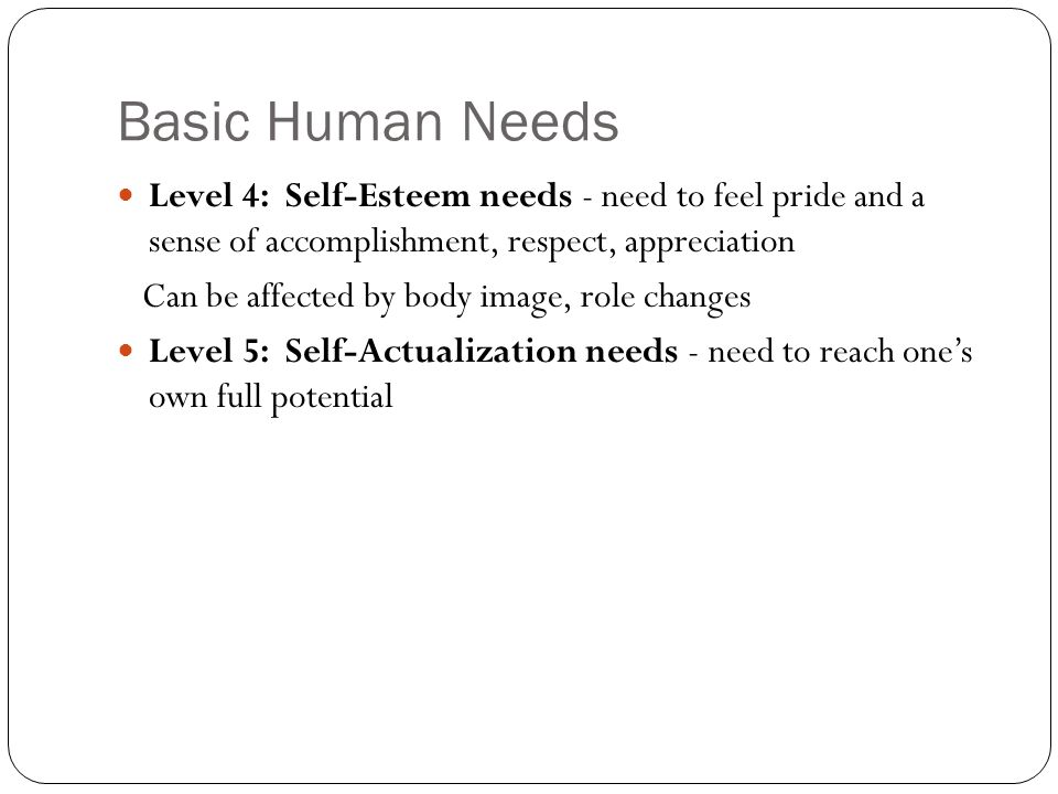 Level 1: Physiologic Needs A need which must be met at least minimally to maintain life; the most basic in the hierarchy and therefore with the highest priority Most healthy children and adults can meet these needs through self-care Very young, old, disabled and ill people requires assistance in meeting them The lack of any of the following cause discomfort Oxygen: respiratory diseases, cardiac disease Water: dehydration, hypovolemia, Food: starvation, NPO Warmth