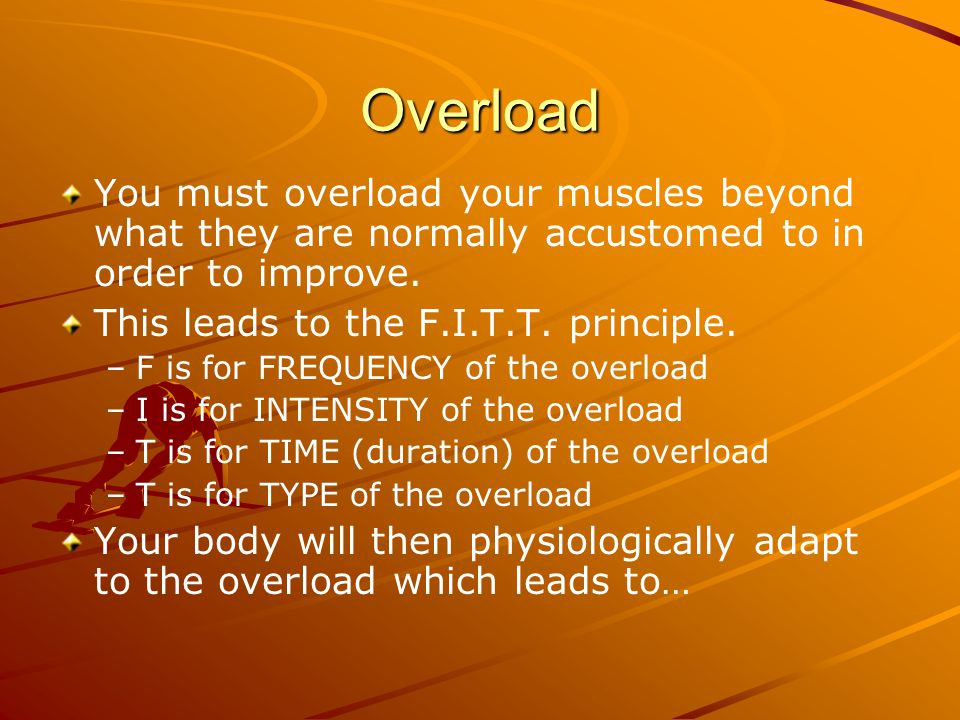 Progression When your body adapts to an overload you must then progress the loads by manipulating the components F.I.T.T.