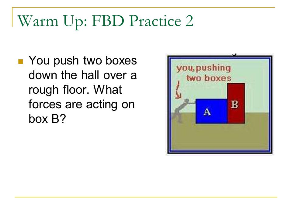Warm Up: FBD Practice 3 Box B accelerates constantly to the right while box A sits on top of it.