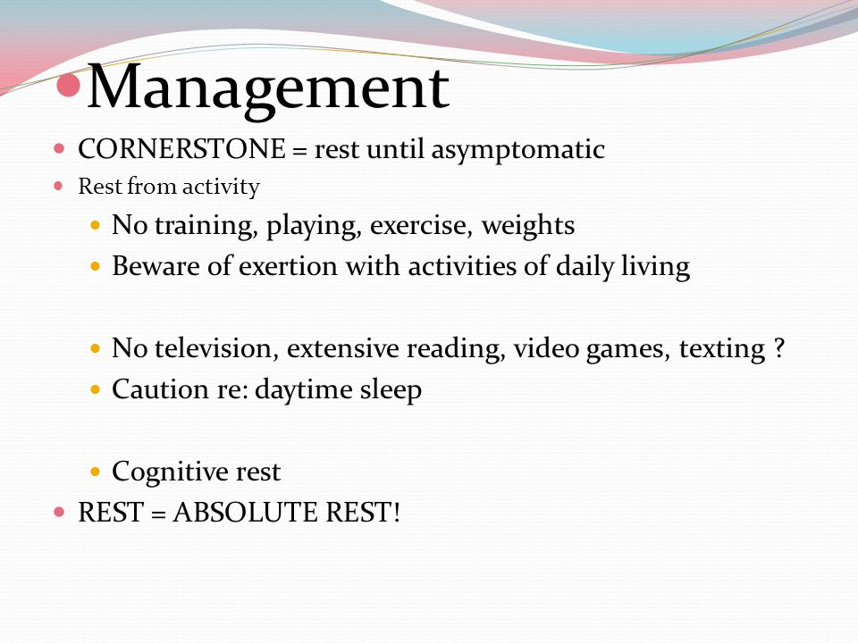 Sports concussion Follow-up Management Rest Expect gradual resolution in 7-10 days Start graded exercise rehabilitation when asymptomatic at rest and post-exercise challenge