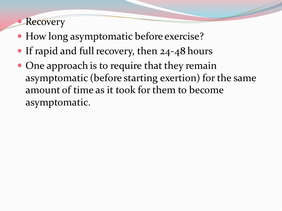 Graded Exertion Protocol 24 hours per step If there is recurrence of symptoms at any stage, return to previous step Return to Play / Sport Must pass graded exertion first =remain asymptomatic Is the athlete confident to go back.