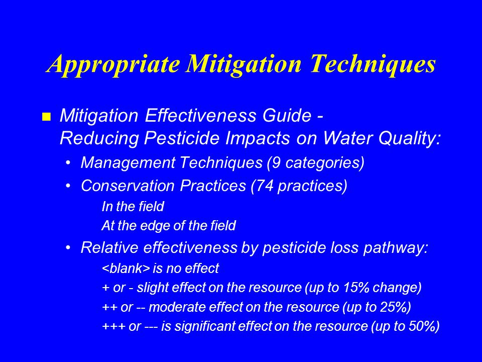 Appropriate Mitigation Techniques n Management Techniques - example Substitution Alternative low risk pesticides Low risk cultural controls Low risk biological controls –Significant effect on leaching (+++) –Significant effect on solution runoff (+++) –Significant effect on adsorbed runoff (+++)