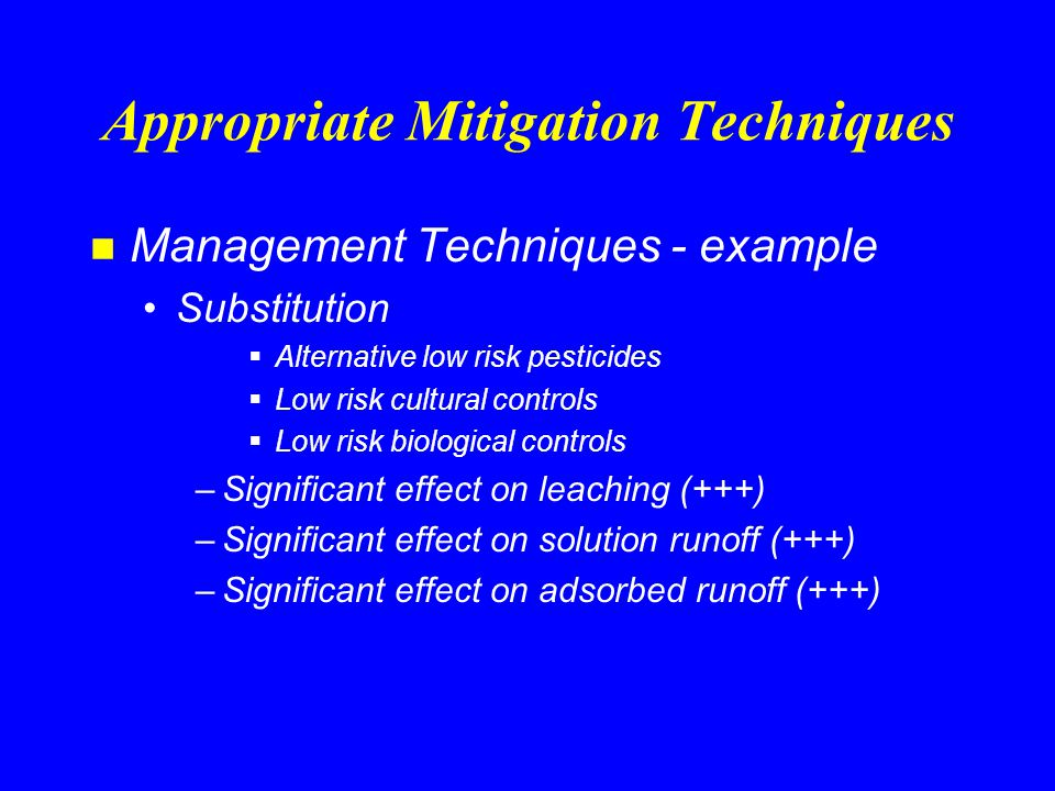 Appropriate Mitigation Techniques n Conservation Practices - example Residue Management, No-till and Strip-Till (329A) Increases infiltration Reduces soil erosion Builds soil organic matter –Slight effect on leaching (+) –Moderate effect on solution runoff (++) –Significant effect on adsorbed runoff (+++)