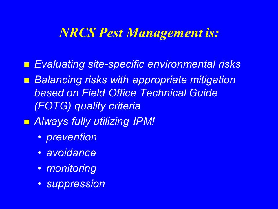 For More Information: n USDA-NRCS National Water & Climate Center n www.wcc.nrcs.usda.gov Water Quality Pest Management –NRCS Pest Management Policy –WIN-PST: Windows Pesticide Screening Tool –NAPRA: National Agricultural Pesticide Risk Analysis –NWCC Core 4 Pest Management –NEDC Pest Management Course Materials –Links Integrated Pest Management Pesticide Data Soils Data