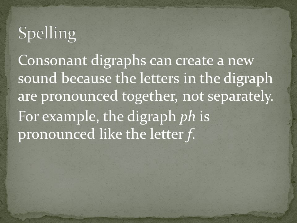 Consonant digraphs can create a new sound because the letters in the digraph are pronounced together, not separately.