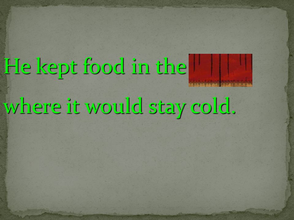He kept food in the cellar where it would stay cold.
