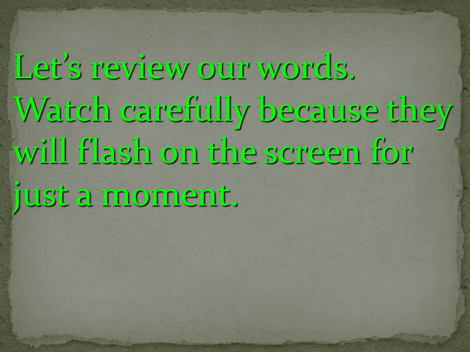Lets review our words. Watch carefully because they will flash on the screen for just a moment.
